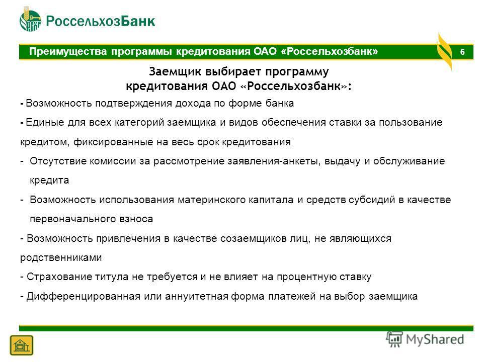 6 Преимущества программы кредитования ОАО «Россельхозбанк» - Возможность подтверждения дохода по форме банка - Единые для всех категорий заемщика и видов обеспечения ставки за пользование кредитом, фиксированные на весь срок кредитования -Отсутствие