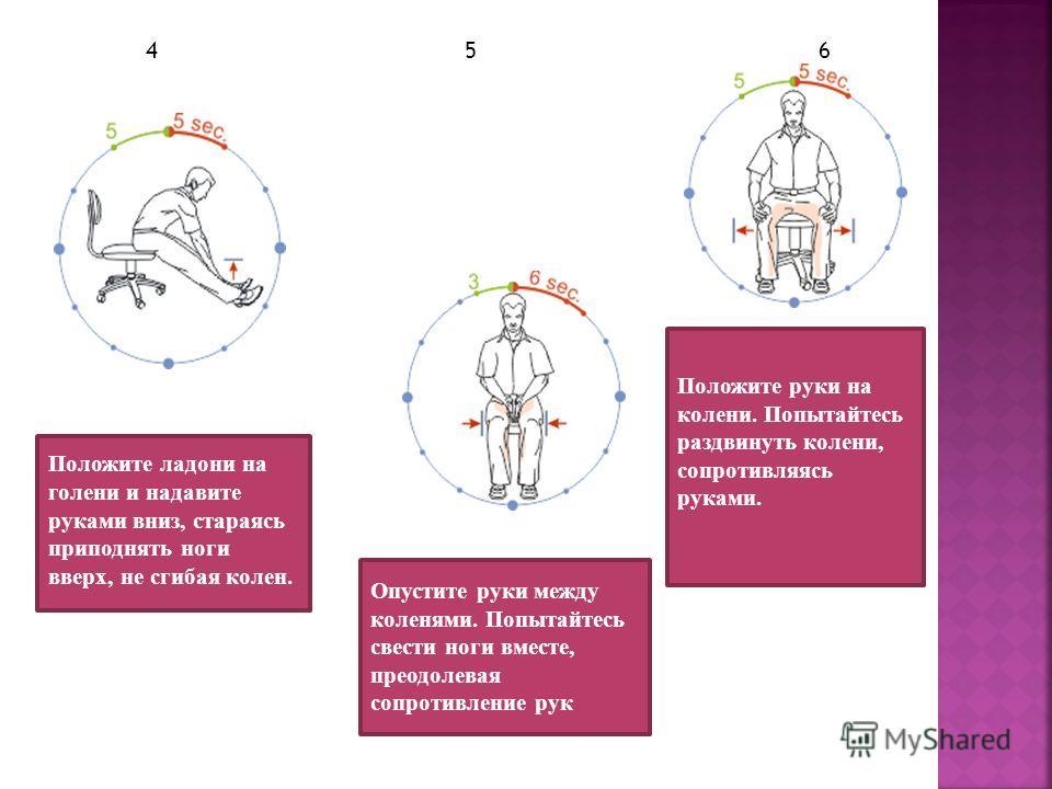1 2 3 Сядьте на край стула, поднимите руки вверх, а ноги вытяните вперёд и потянитесь всем телом как можно сильнее несколько раз. Поднимите выпрямленные ноги и положите одну на другую. Верхней ногой давите вниз и одновременно нижней ногой поднимайте