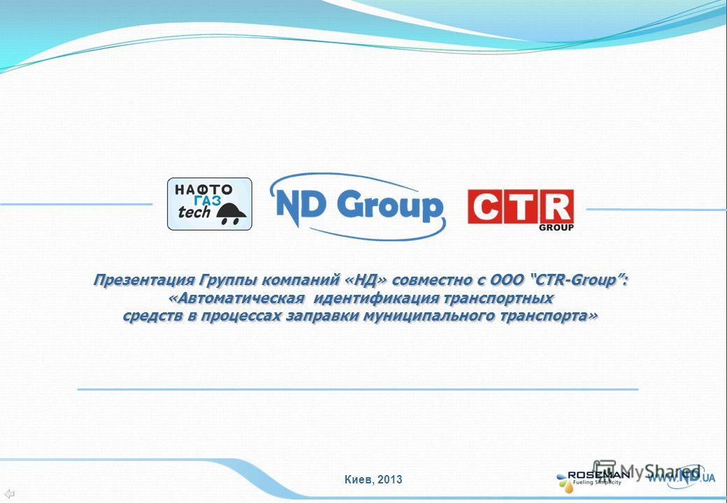 Киев, 2013 Презентация Группы компаний «НД» совместно с ООО CTR-Group: «Автоматическая идентификация транспортных средств в процессах заправки муниципального транспорта»