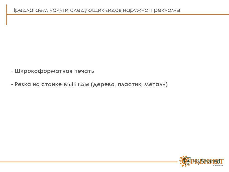 Предлагаем услуги следующих видов наружной рекламы: - Широкоформатная печать - Резка на станке Multi CAM (дерево, пластик, металл)