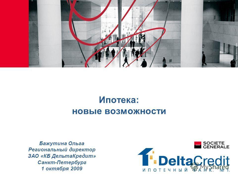Ипотека: новые возможности Бажутина Ольга Региональный директор ЗАО «КБ ДельтаКредит» Санкт-Петербург 1 октября 2009