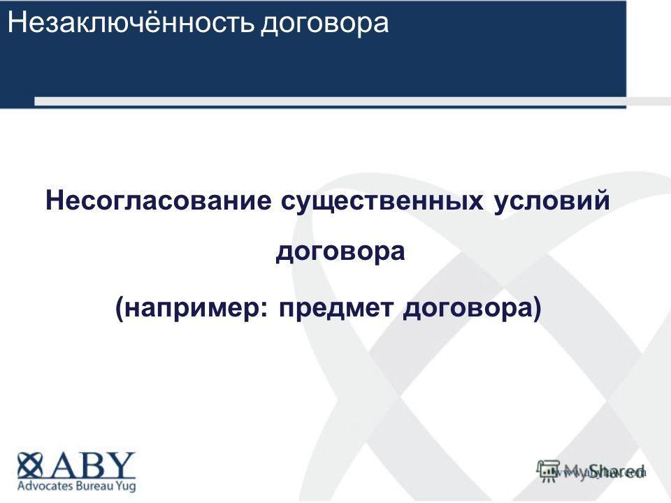 Несогласование существенных условий договора (например: предмет договора) Незаключённость договора