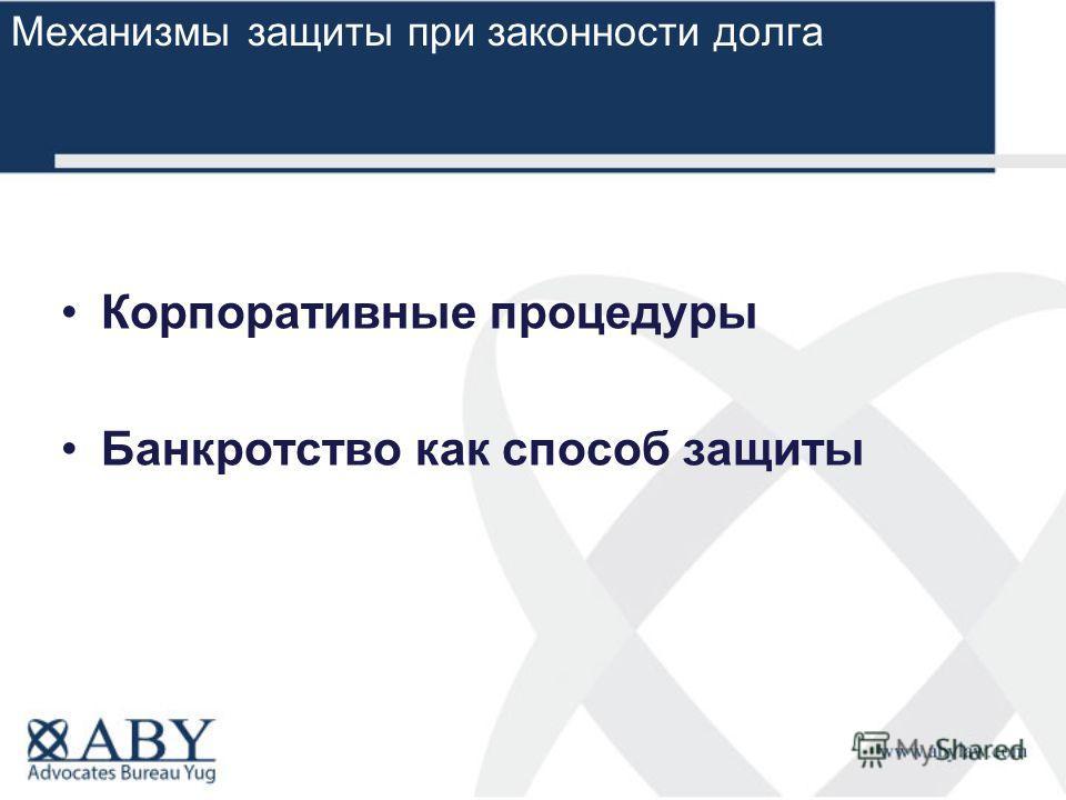 Корпоративные процедуры Банкротство как способ защиты Механизмы защиты при законности долга