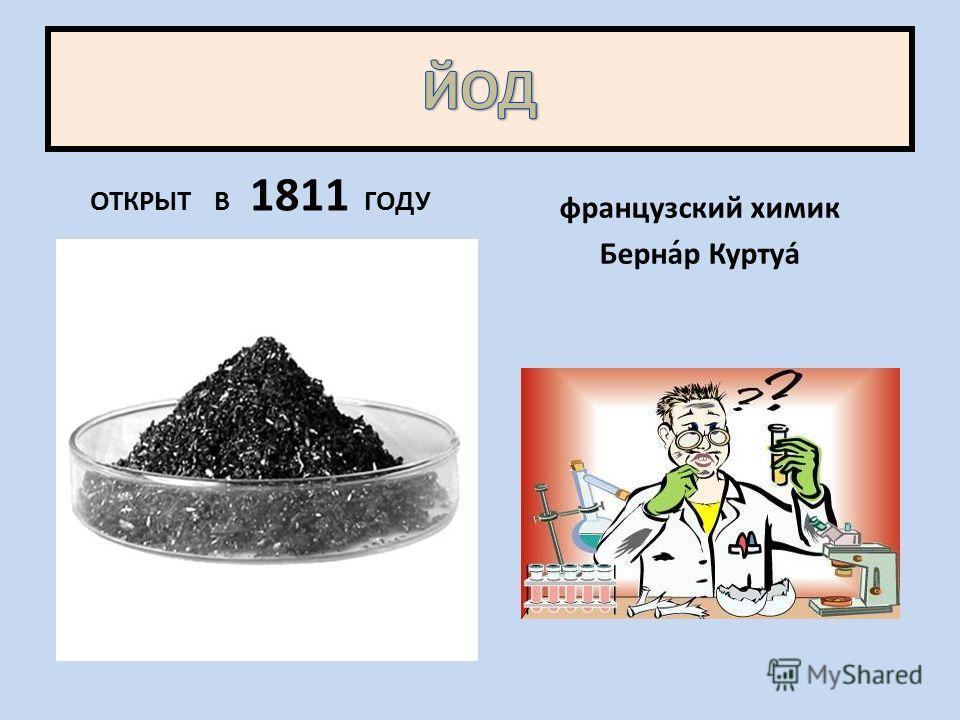 ОТКРЫТ В 1811 ГОДУ французский химик Берна́р Куртуа́