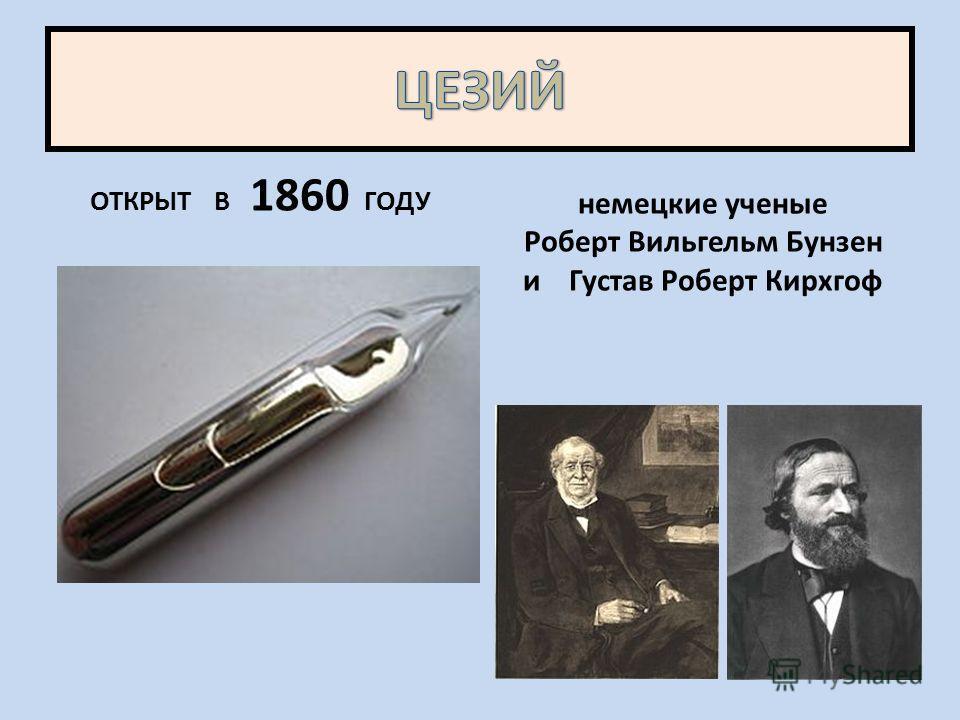 ОТКРЫТ В 1860 ГОДУ немецкие ученые Роберт Вильгельм Бунзен и Густав Роберт Кирхгоф
