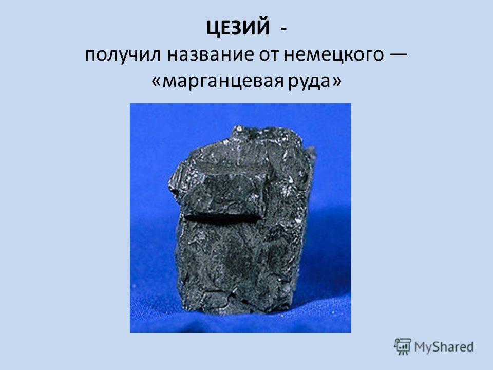 ЦЕЗИЙ - получил название от немецкого «марганцевая руда»