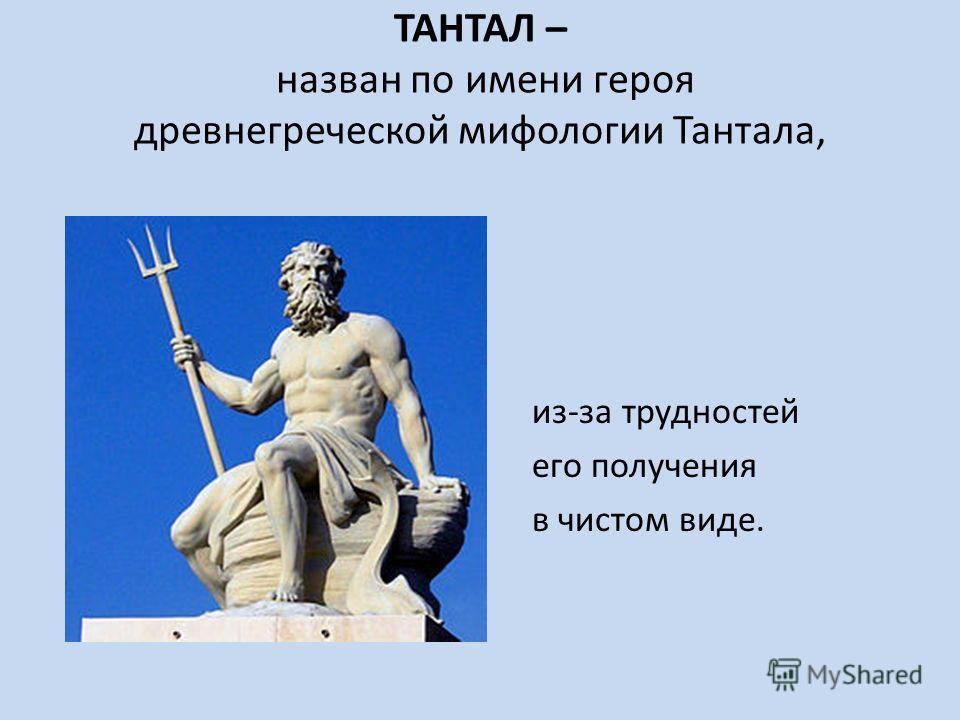 ТАНТАЛ – назван по имени героя древнегреческой мифологии Тантала, из-за трудностей его получения в чистом виде.