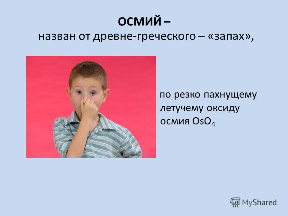 ОСМИЙ – по резко пахнущему летучему оксиду осмия OsO 4 назван от древне-греческого – «запах»,