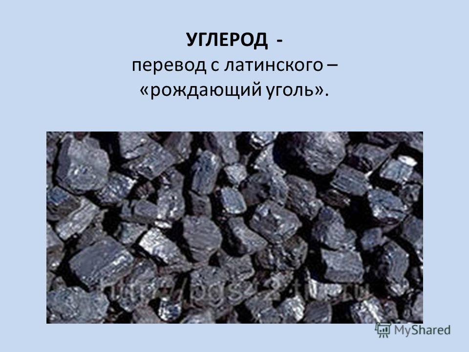 УГЛЕРОД - перевод с латинского – «рождающий уголь».