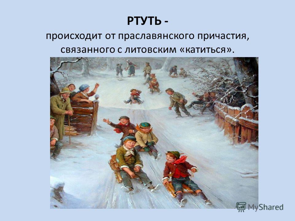 РТУТЬ - происходит от праславянского причастия, связанного с литовским «катиться».