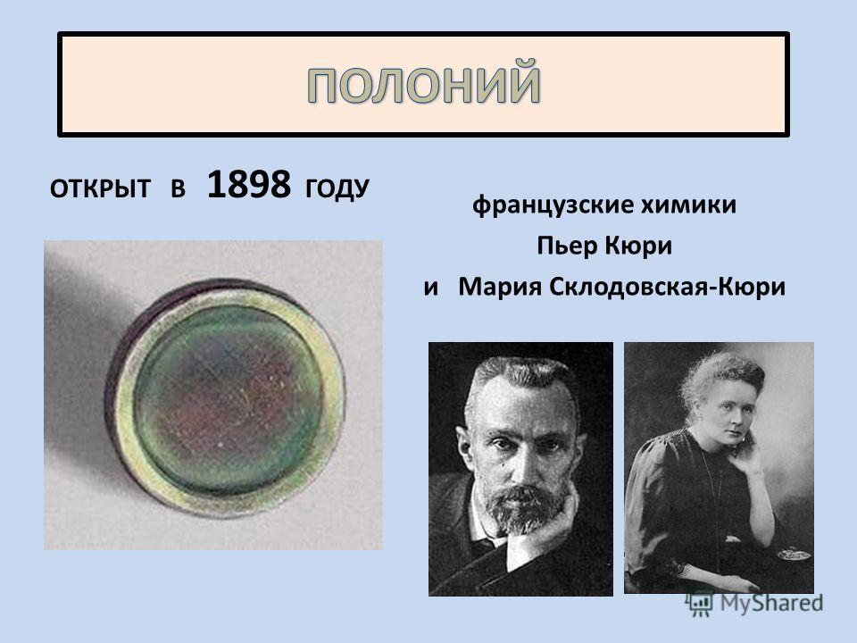 ОТКРЫТ В 1898 ГОДУ французские химики Пьер Кюри и Мария Склодовская-Кюри