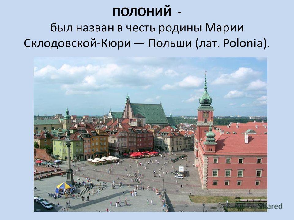 ПОЛОНИЙ - был назван в честь родины Марии Склодовской-Кюри Польши (лат. Polonia).