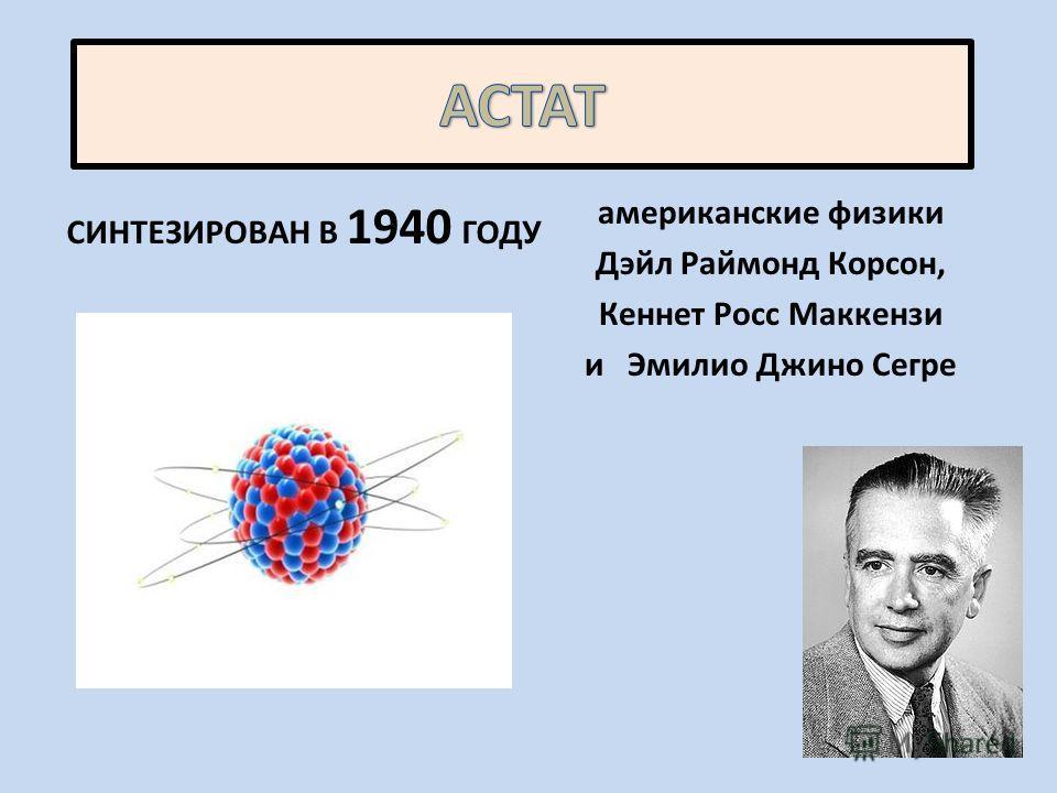 СИНТЕЗИРОВАН В 1940 ГОДУ американские физики Дэйл Раймонд Корсон, Кеннет Росс Маккензи и Эмилио Джино Сегре