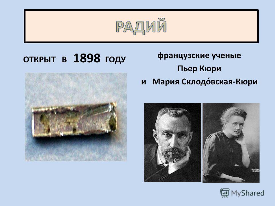ОТКРЫТ В 1898 ГОДУ французские ученые Пьер Кюри и Мария Склодо́вская-Кюри