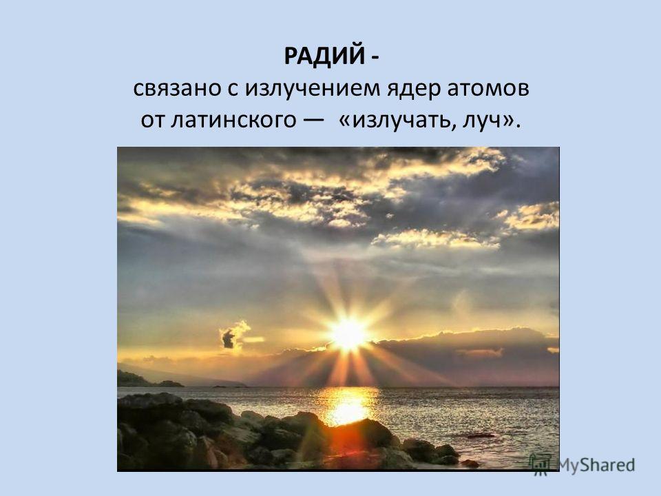 РАДИЙ - связано с излучением ядер атомов от латинского «излучать, луч».