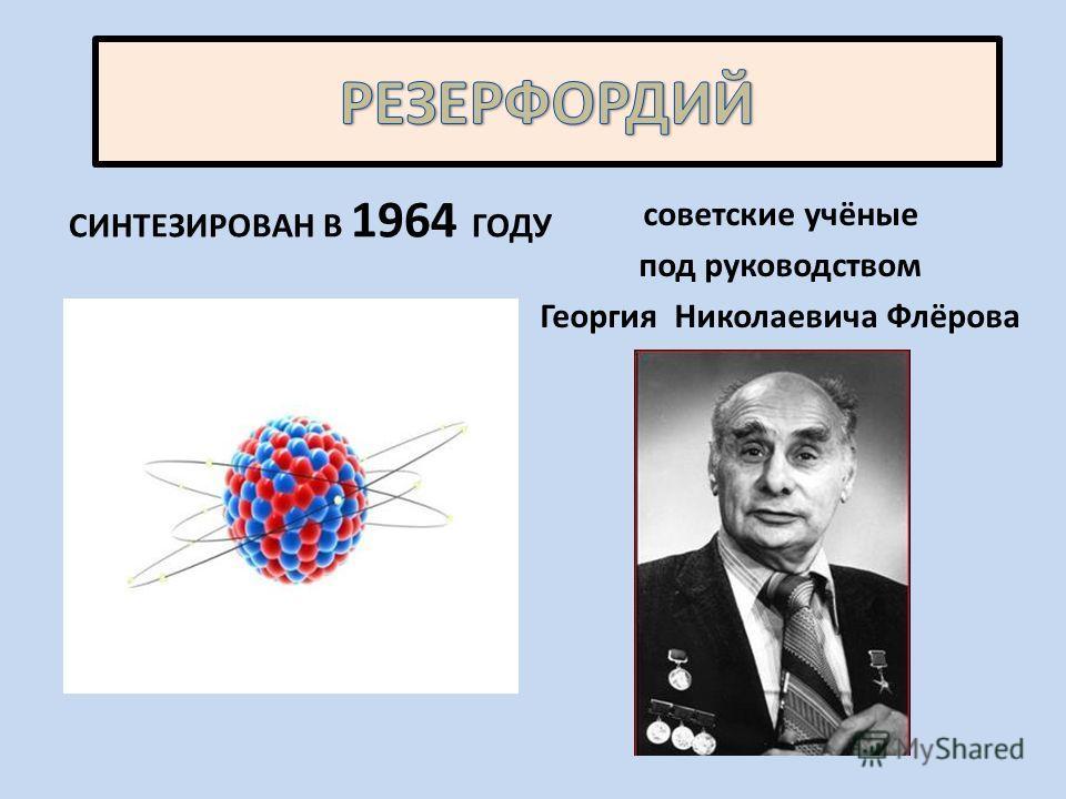 СИНТЕЗИРОВАН В 1964 ГОДУ советские учёные под руководством Георгия Николаевича Флёрова