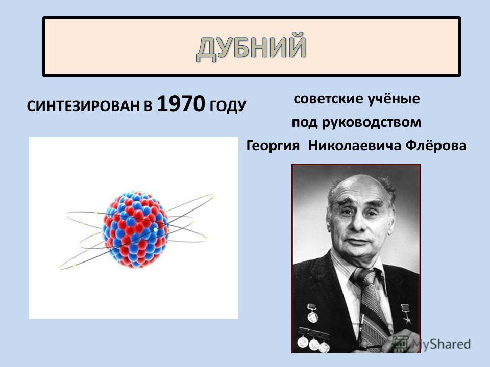 СИНТЕЗИРОВАН В 1970 ГОДУ советские учёные под руководством Георгия Николаевича Флёрова