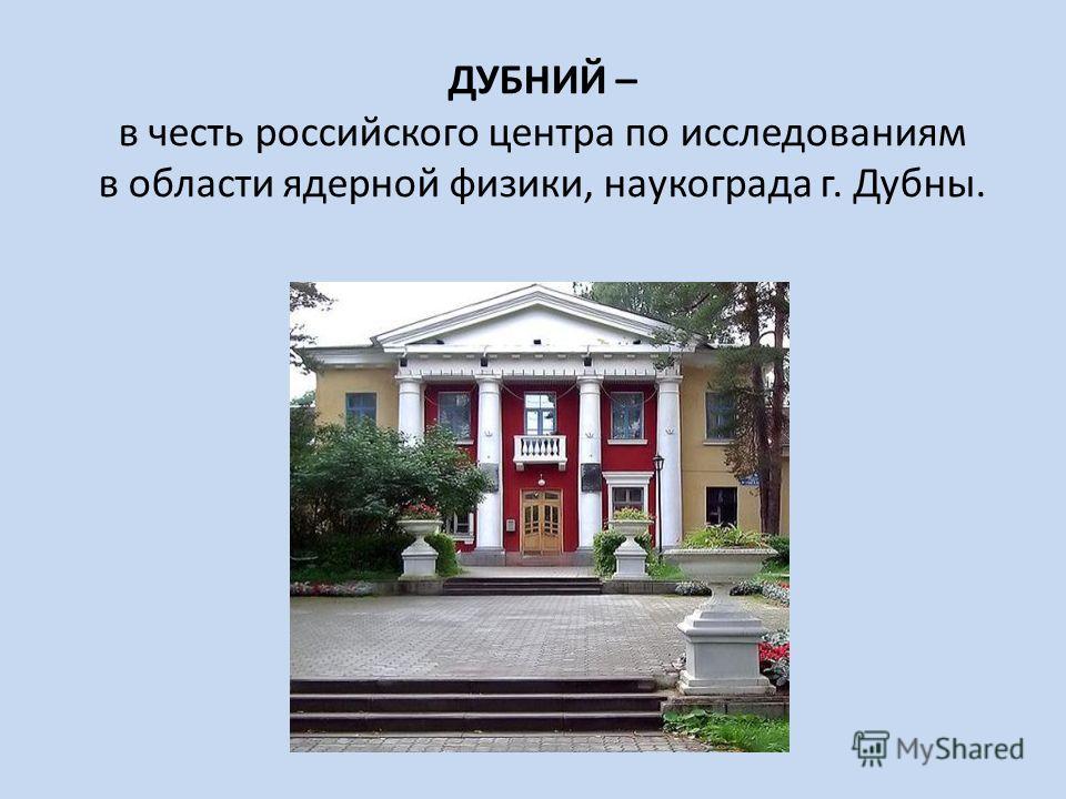 ДУБНИЙ – в честь российского центра по исследованиям в области ядерной физики, наукограда г. Дубны.