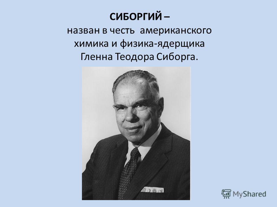 СИБОРГИЙ – назван в честь американского химика и физика-ядерщика Гленна Теодора Сиборга.
