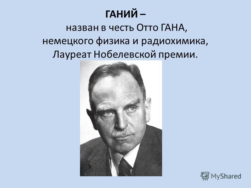 ГАНИЙ – назван в честь Отто ГАНА, немецкого физика и радиохимика, Лауреат Нобелевской премии.