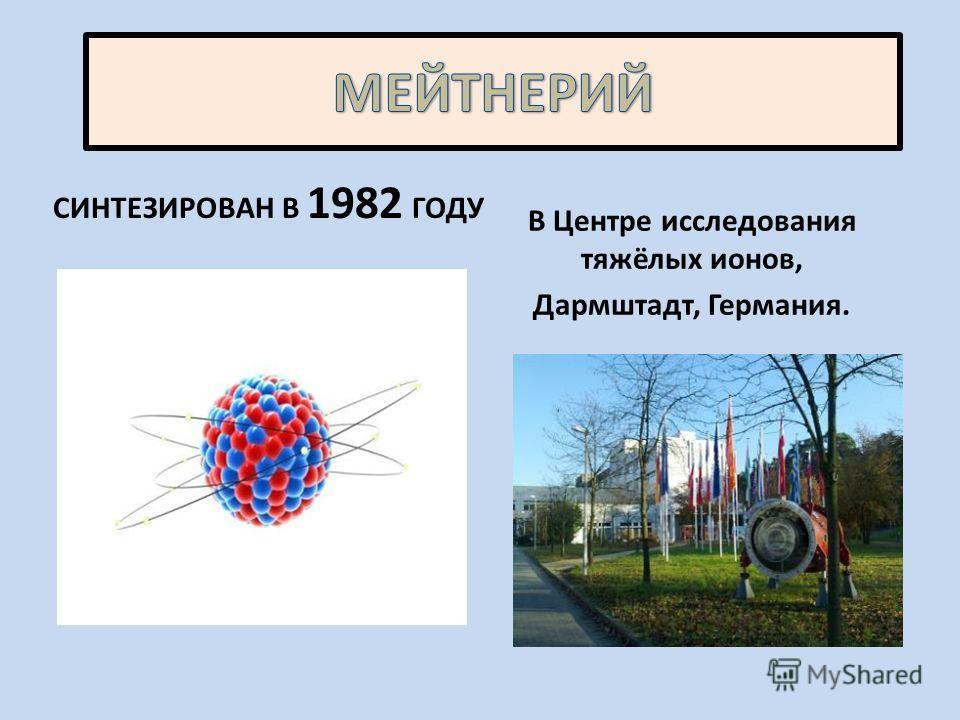 СИНТЕЗИРОВАН В 1982 ГОДУ В Центре исследования тяжёлых ионов, Дармштадт, Германия.