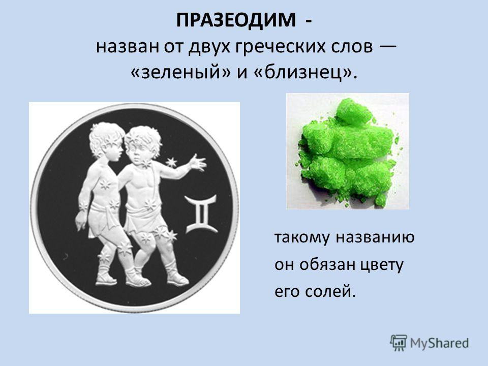ПРАЗЕОДИМ - назван от двух греческих слов «зеленый» и «близнец». такому названию он обязан цвету его солей.