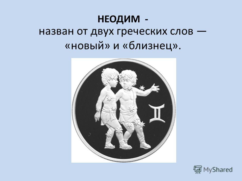 НЕОДИМ - назван от двух греческих слов «новый» и «близнец».