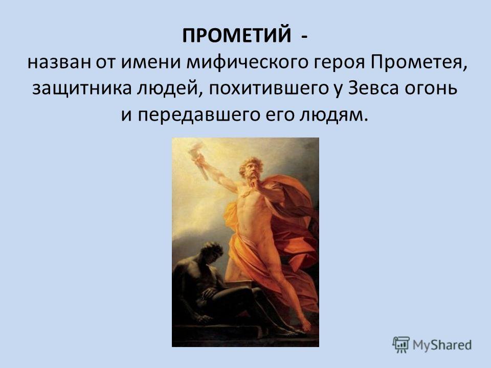 ПРОМЕТИЙ - назван от имени мифического героя Прометея, защитника людей, похитившего у Зевса огонь и передавшего его людям.
