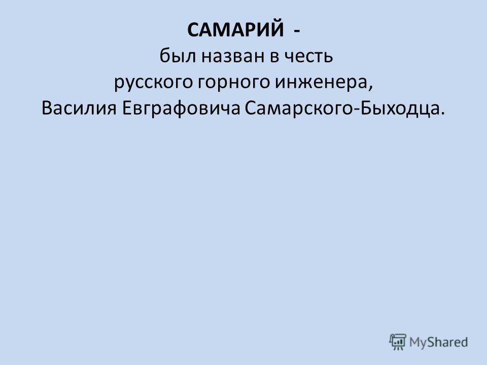 САМАРИЙ - был назван в честь русского горного инженера, Василия Евграфовича Самарского-Быходца.