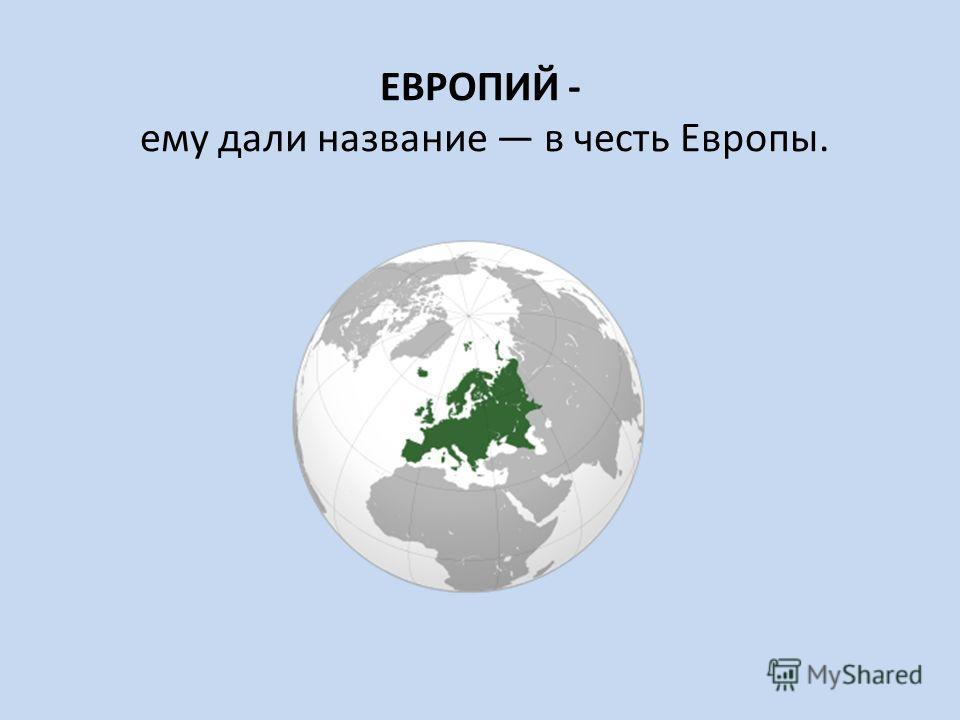 ЕВРОПИЙ - ему дали название в честь Европы.