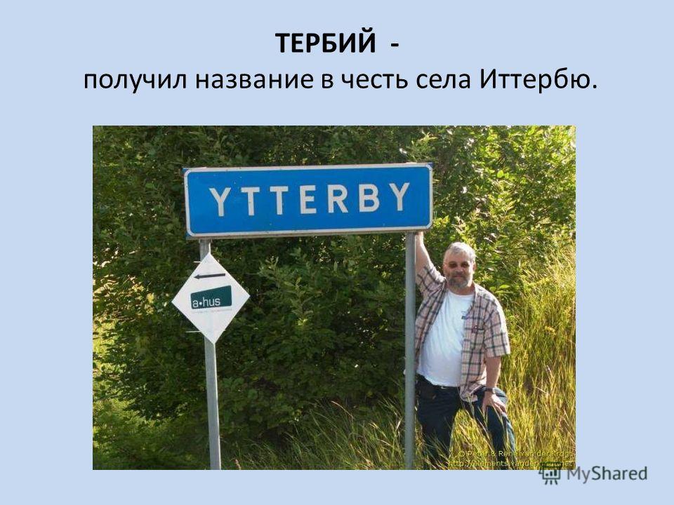 ТЕРБИЙ - получил название в честь села Иттербю.