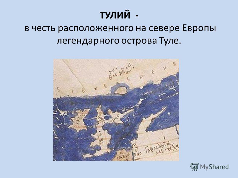 ТУЛИЙ - в честь расположенного на севере Европы легендарного острова Туле.