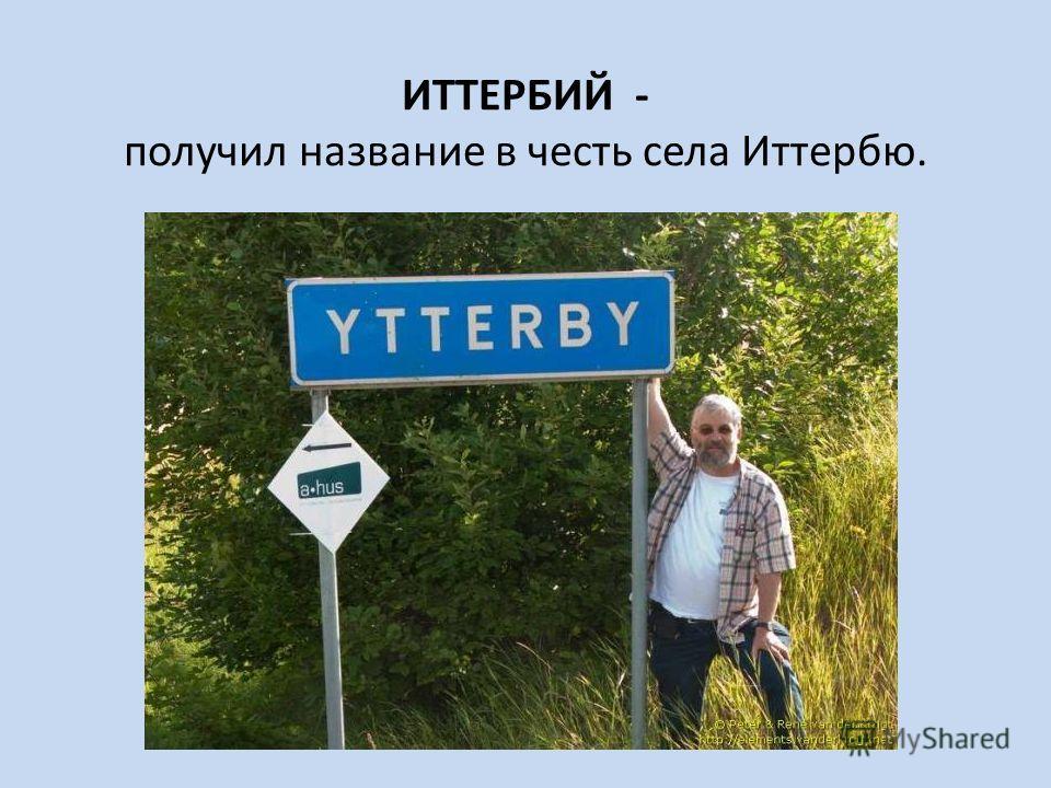 ИТТЕРБИЙ - получил название в честь села Иттербю.