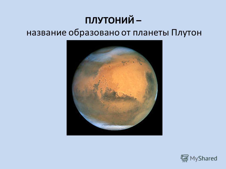 ПЛУТОНИЙ – название образовано от планеты Плутон