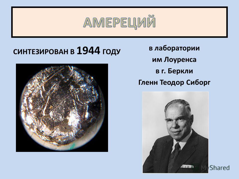 СИНТЕЗИРОВАН В 1944 ГОДУ в лаборатории им Лоуренса в г. Беркли Гленн Теодор Сиборг