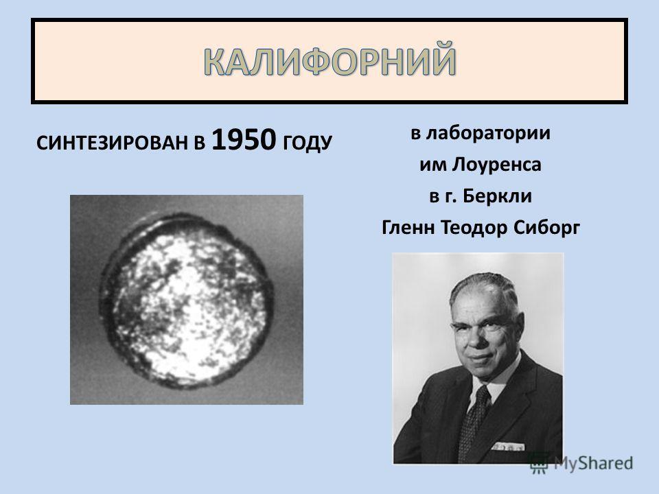 СИНТЕЗИРОВАН В 1950 ГОДУ в лаборатории им Лоуренса в г. Беркли Гленн Теодор Сиборг
