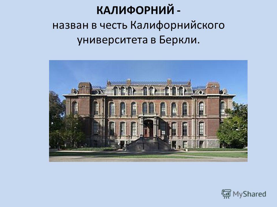 КАЛИФОРНИЙ - назван в честь Калифорнийского университета в Беркли.