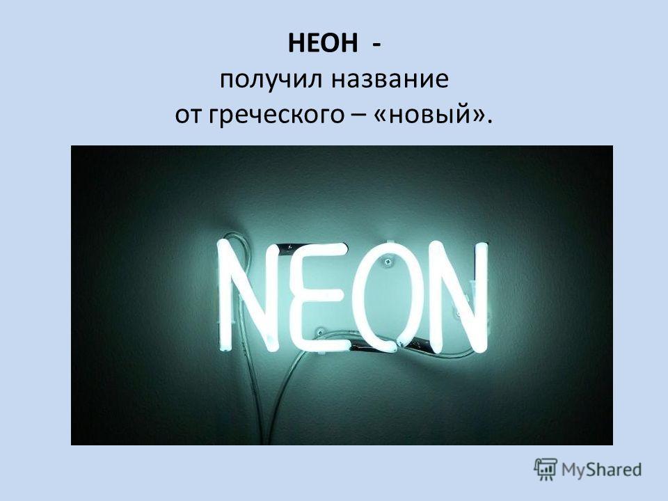 НЕОН - получил название от греческого – «новый».