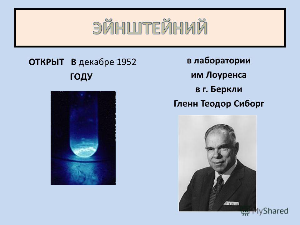 ОТКРЫТ В декабре 1952 ГОДУ в лаборатории им Лоуренса в г. Беркли Гленн Теодор Сиборг.