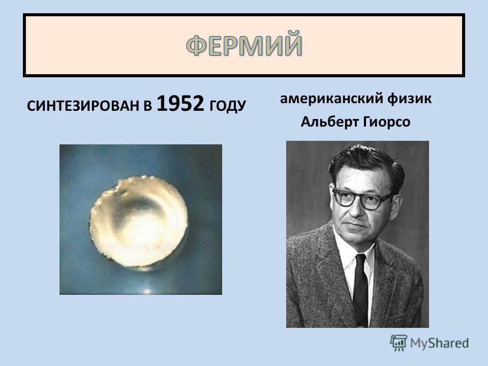 СИНТЕЗИРОВАН В 1952 ГОДУ американский физик Альберт Гиорсо