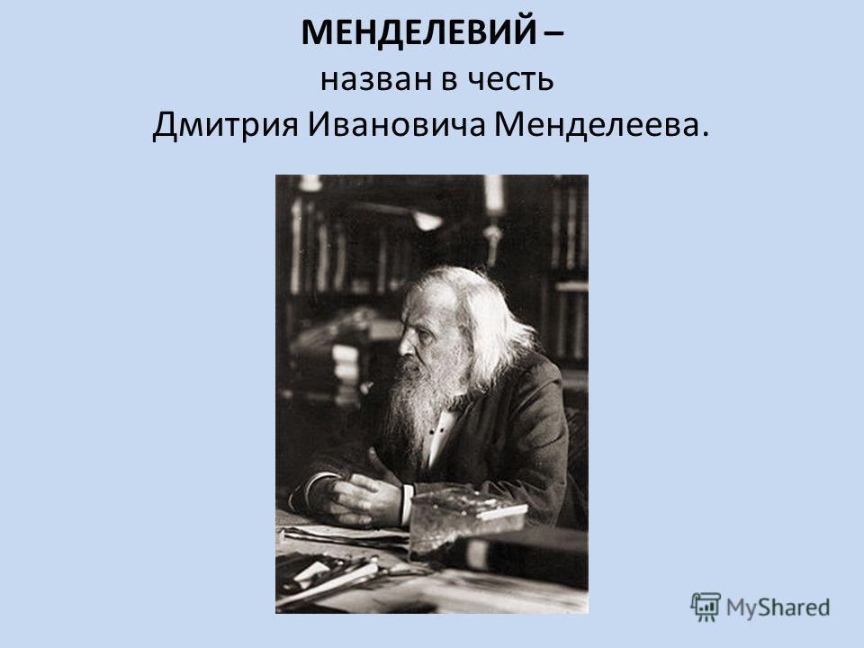МЕНДЕЛЕВИЙ – назван в честь Дмитрия Ивановича Менделеева.