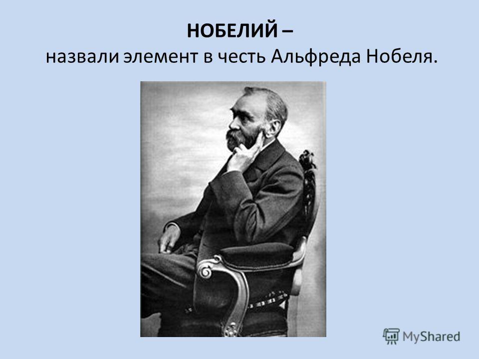 НОБЕЛИЙ – назвали элемент в честь Альфреда Нобеля.