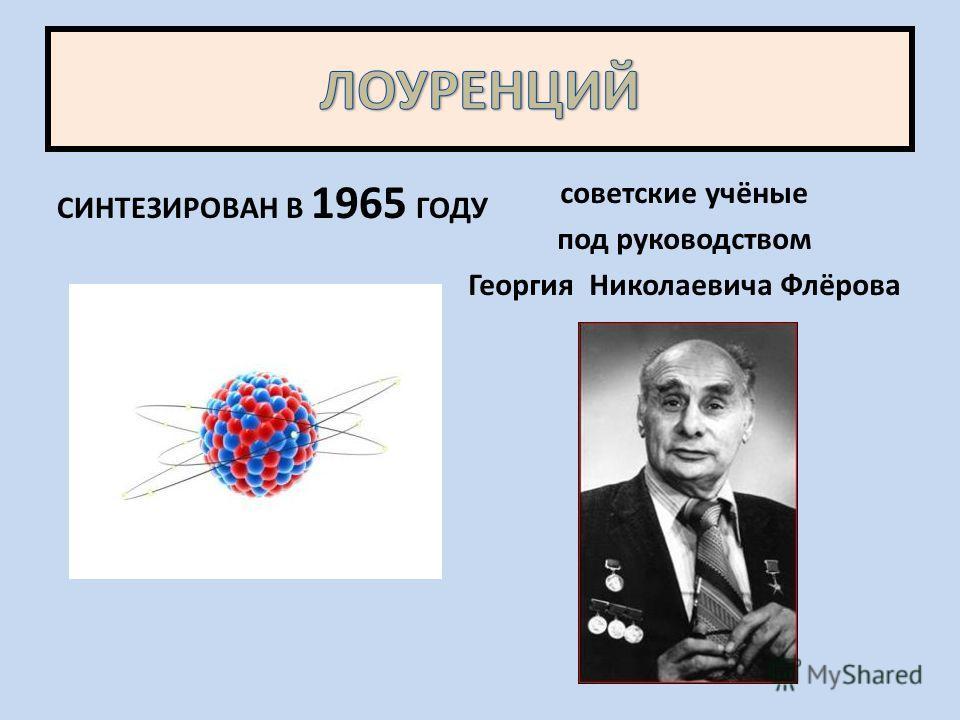 СИНТЕЗИРОВАН В 1965 ГОДУ советские учёные под руководством Георгия Николаевича Флёрова
