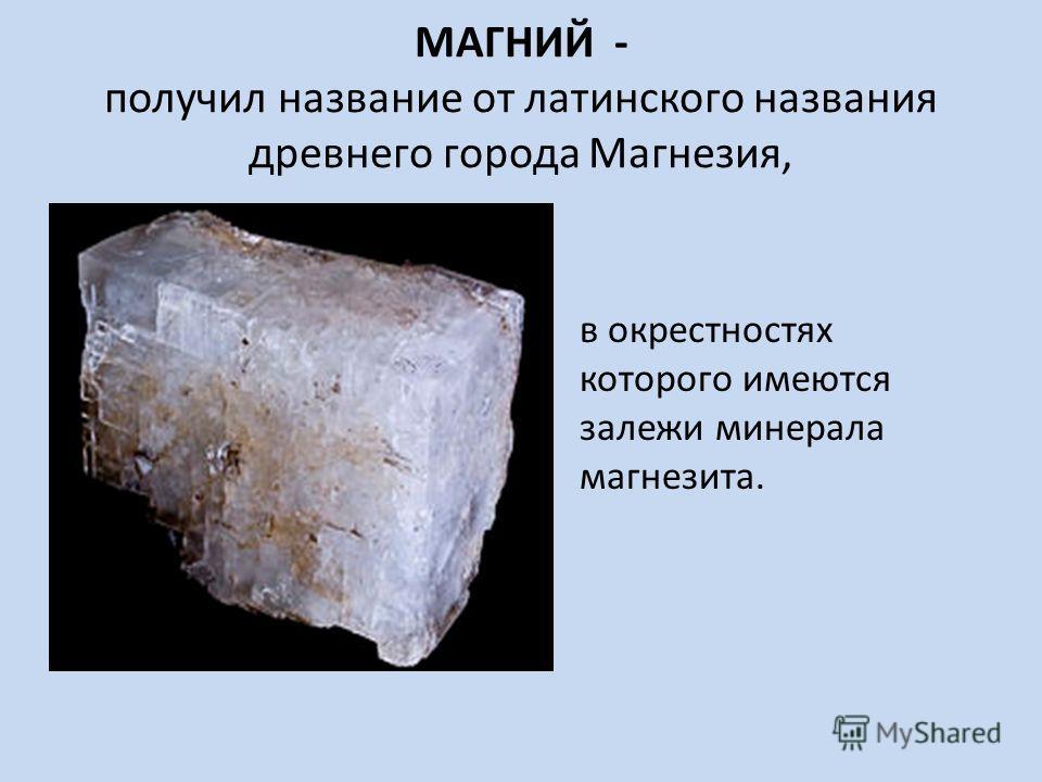 МАГНИЙ - получил название от латинского названия древнего города Магнезия, в окрестностях которого имеются залежи минерала магнезита.