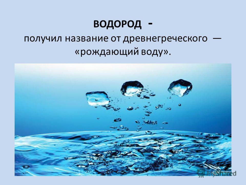 ВОДОРОД - получил название от древнегреческого «рождающий воду».