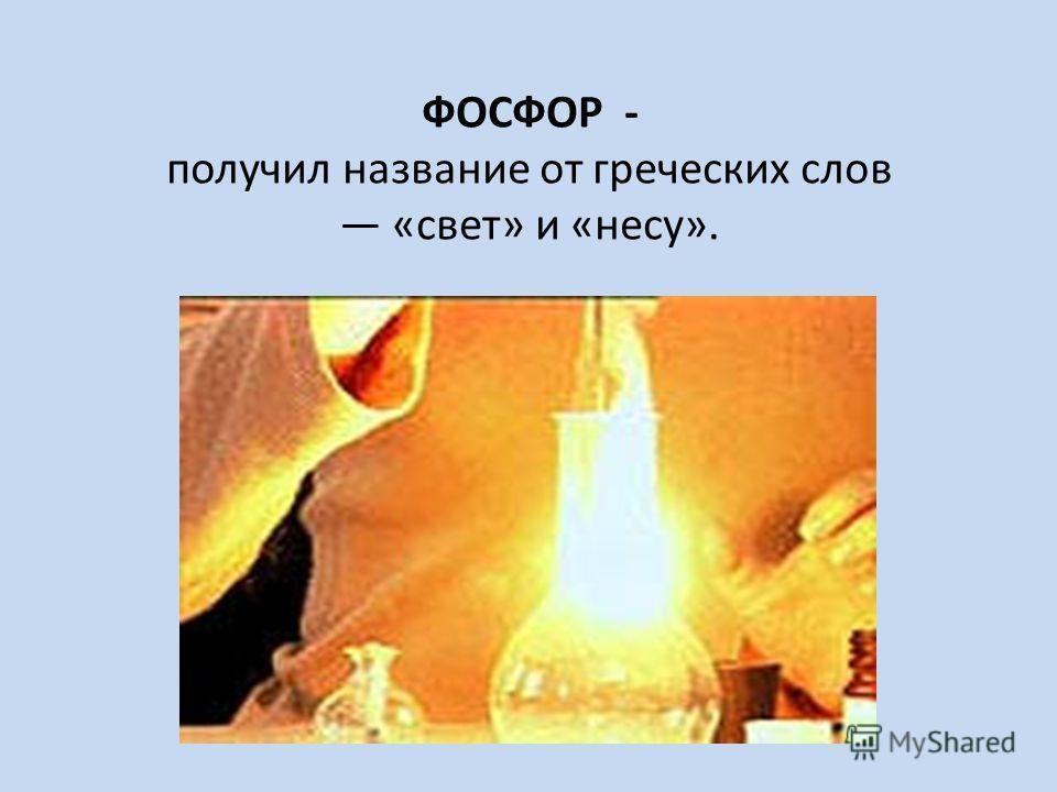 ФОСФОР - получил название от греческих слов «свет» и «несу».