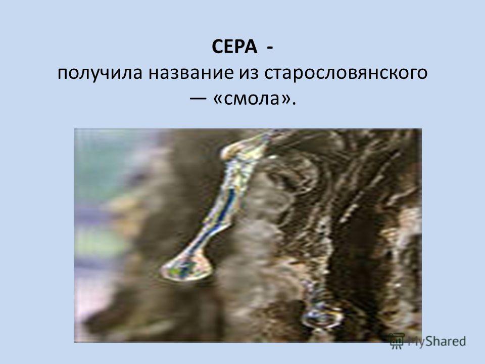 СЕРА - получила название из старословянского «смола».
