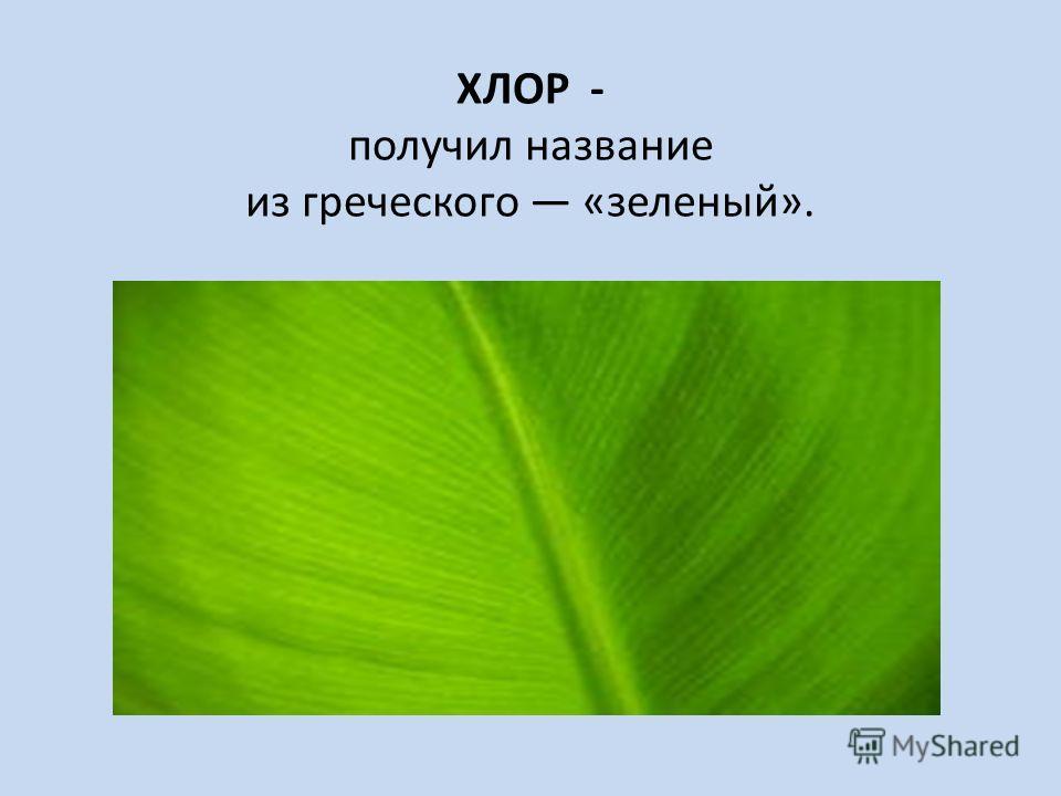 ХЛОР - получил название из греческого «зеленый».