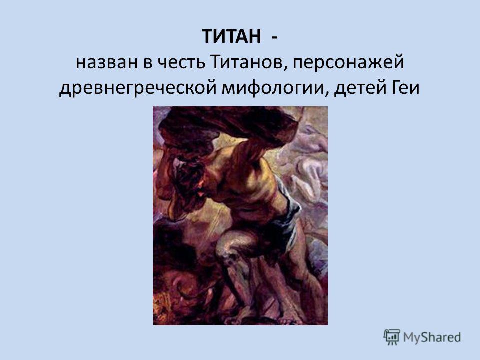 ТИТАН - назван в честь Титанов, персонажей древнегреческой мифологии, детей Геи