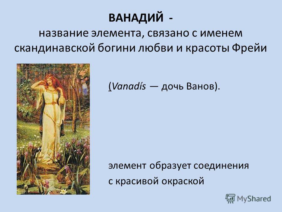 ВАНАДИЙ - название элемента, связано с именем скандинавской богини любви и красоты Фрейи (Vanadís дочь Ванов). элемент образует соединения с красивой окраской